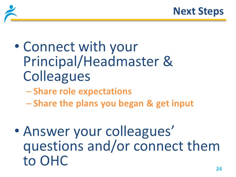 24 Next Steps Connect with your Principal/Headmaster & Colleagues – Share role expectations – Share the plans you began & get input Answer your colleagues' questions and/or connect them to OHC