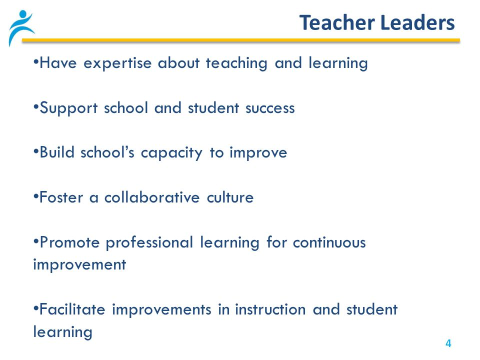 Teacher Leaders 4 Have expertise about teaching and learning Support school and student success Build school's capacity to improve Foster a collaborative culture Promote professional learning for continuous improvement Facilitate improvements in instruction and student learning