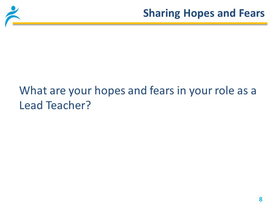 8 Sharing Hopes and Fears What are your hopes and fears in your role as a Lead Teacher