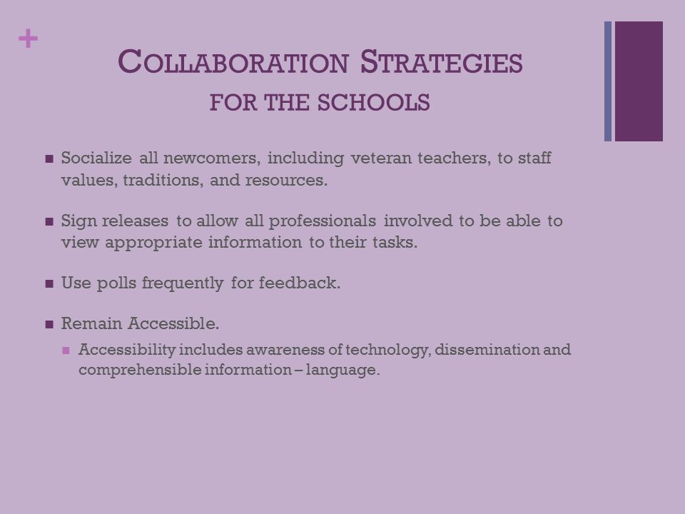 + C OLLABORATION S TRATEGIES FOR THE SCHOOLS Socialize all newcomers, including veteran teachers, to staff values, traditions, and resources.