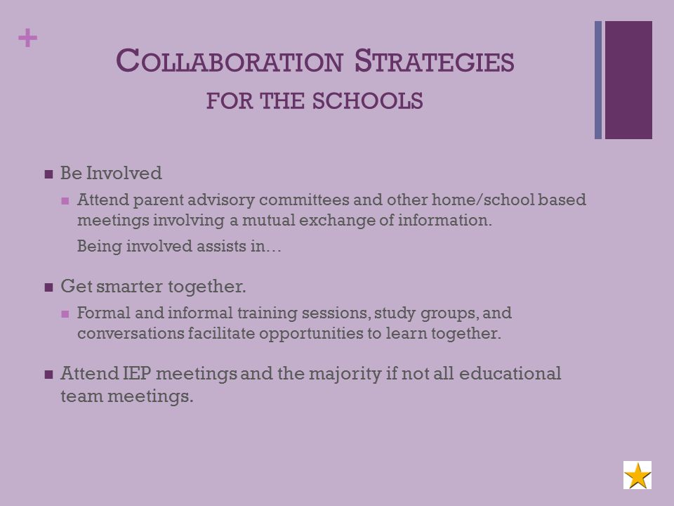 + C OLLABORATION S TRATEGIES FOR THE SCHOOLS Be Involved Attend parent advisory committees and other home/school based meetings involving a mutual exchange of information.