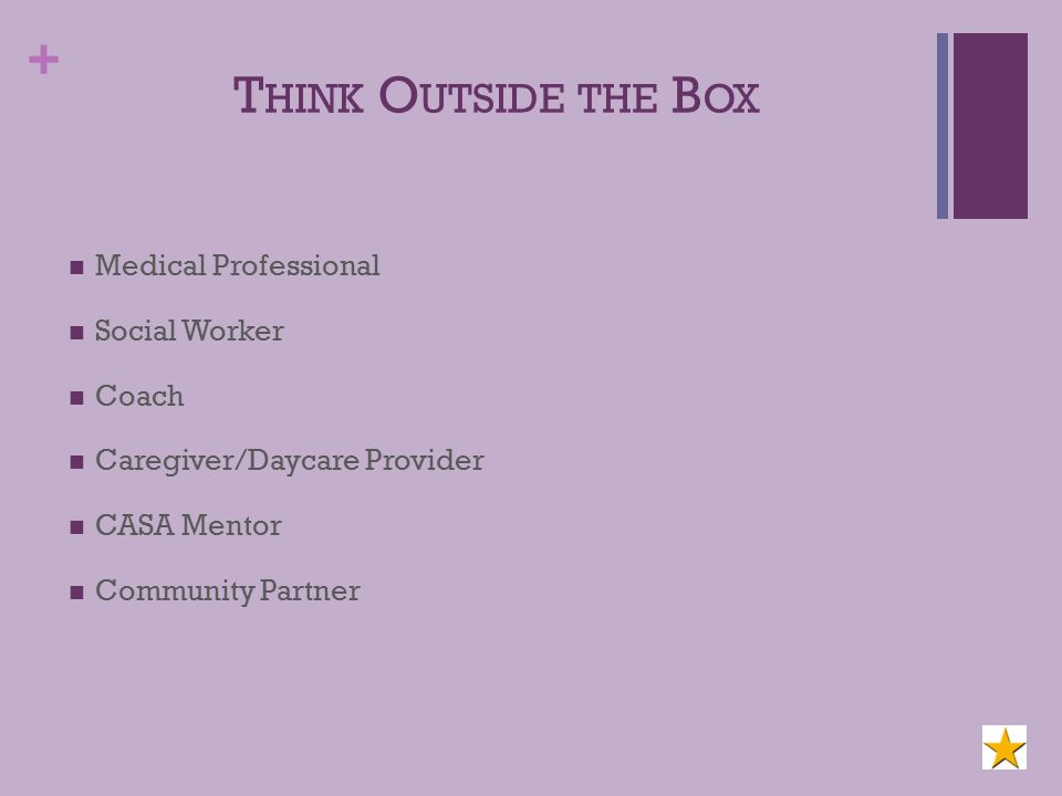 + T HINK O UTSIDE THE B OX Medical Professional Social Worker Coach Caregiver/Daycare Provider CASA Mentor Community Partner
