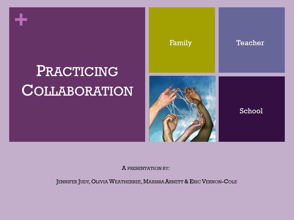 + A PRESENTATION BY : J ENNIFER J UDY, O LIVIA W EATHERBEE, M ARISSA A RNETT & E RIC V ERNON -C OLE P RACTICING C OLLABORATION FamilyTeacher School