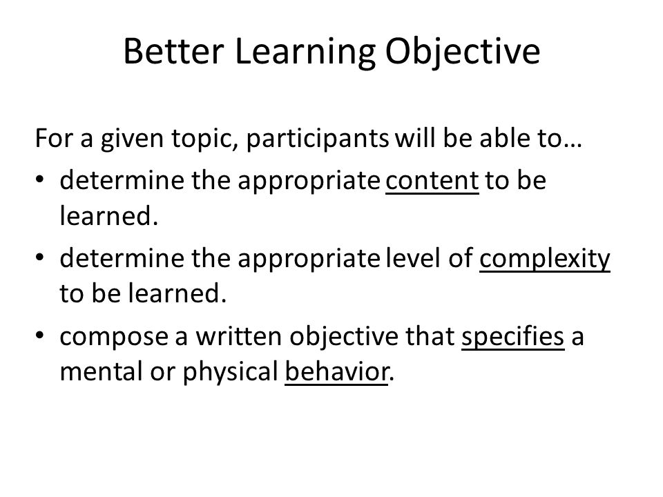 Better Learning Objective For a given topic, participants will be able to… determine the appropriate content to be learned. determine the appropriate