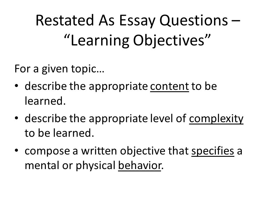 """Restated As Essay Questions – """"Learning Objectives"""" For a given topic… describe the appropriate content to be learned. describe the appropriate level"""