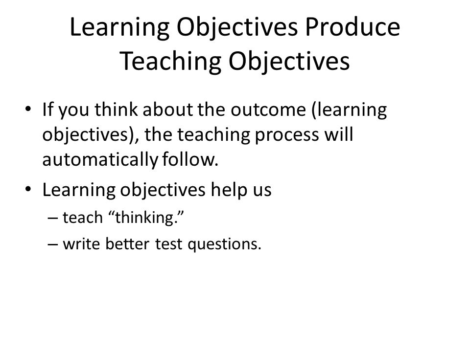 Learning Objectives Produce Teaching Objectives If you think about the outcome (learning objectives), the teaching process will automatically follow.
