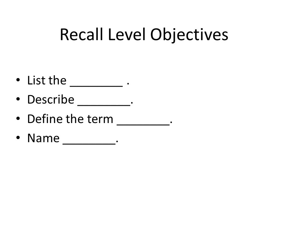 Recall Level Objectives List the ________. Describe ________. Define the term ________. Name ________.