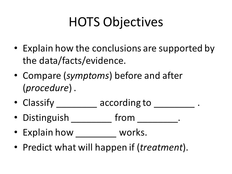 HOTS Objectives Explain how the conclusions are supported by the data/facts/evidence. Compare (symptoms) before and after (procedure). Classify ______