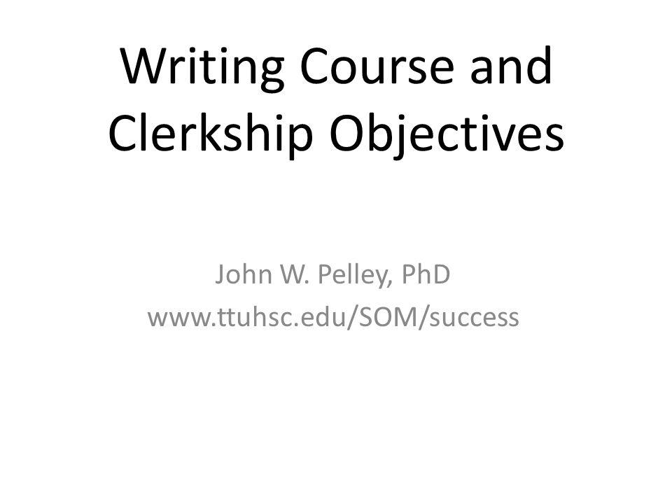 Writing Course and Clerkship Objectives John W. Pelley, PhD www.ttuhsc.edu/SOM/success