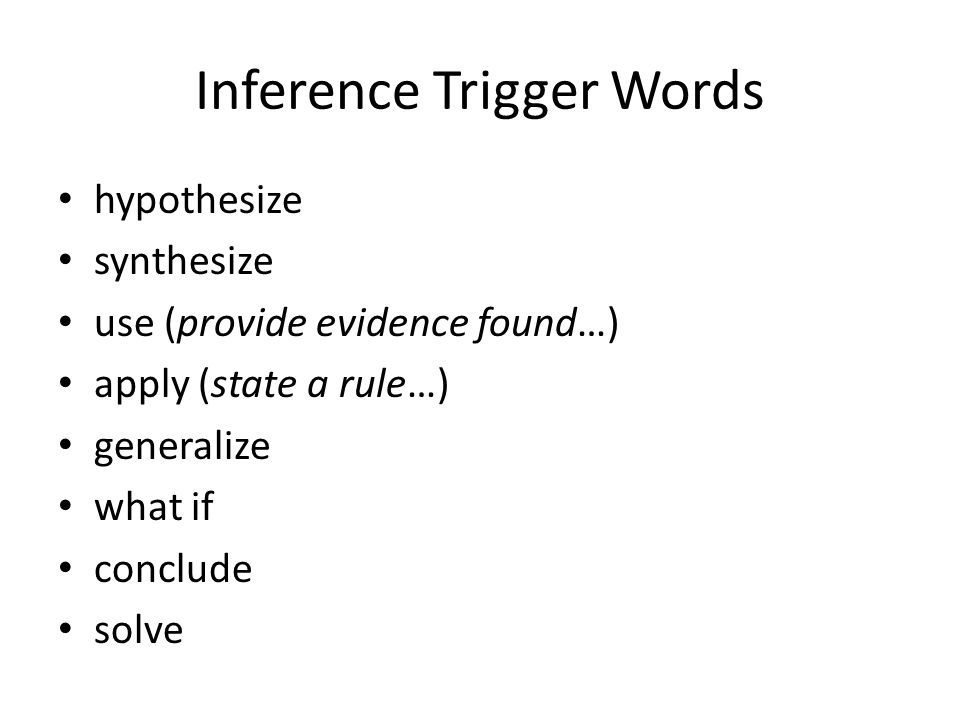 Inference Trigger Words hypothesize synthesize use (provide evidence found…) apply (state a rule…) generalize what if conclude solve