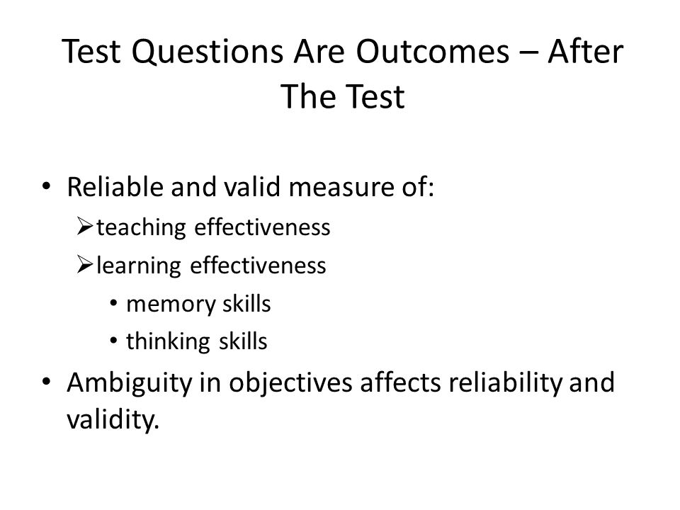 Test Questions Are Outcomes – After The Test Reliable and valid measure of:  teaching effectiveness  learning effectiveness memory skills thinking s