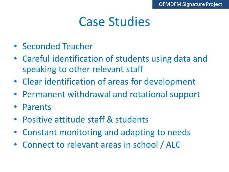 Case Studies Seconded Teacher Careful identification of students using data and speaking to other relevant staff Clear identification of areas for development Permanent withdrawal and rotational support Parents Positive attitude staff & students Constant monitoring and adapting to needs Connect to relevant areas in school / ALC OFMDFM Signature Project