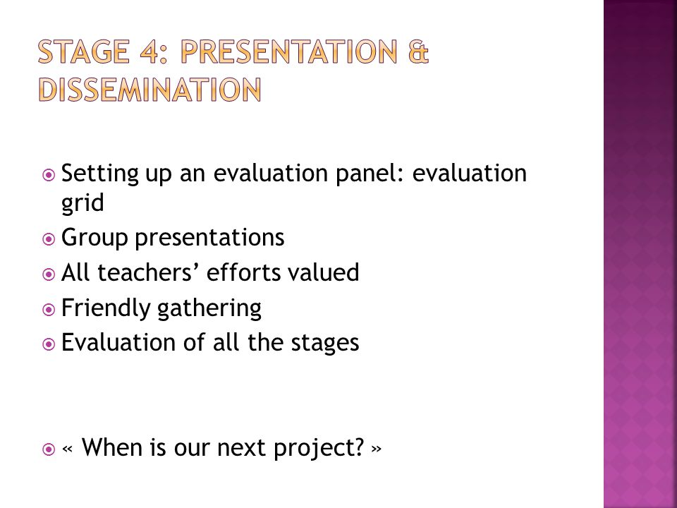  Setting up an evaluation panel: evaluation grid  Group presentations  All teachers' efforts valued  Friendly gathering  Evaluation of all the stages  « When is our next project.