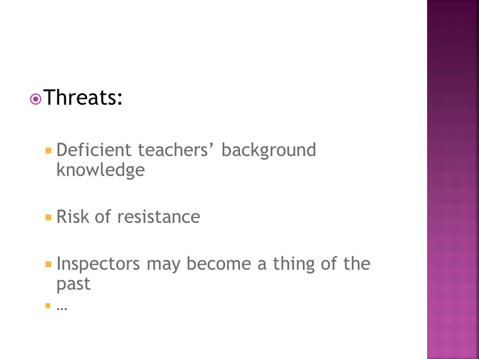  Threats:  Deficient teachers' background knowledge  Risk of resistance  Inspectors may become a thing of the past ……