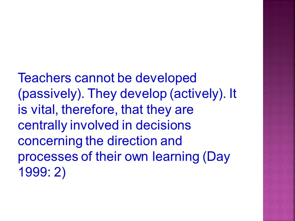 Teachers cannot be developed (passively). They develop (actively).