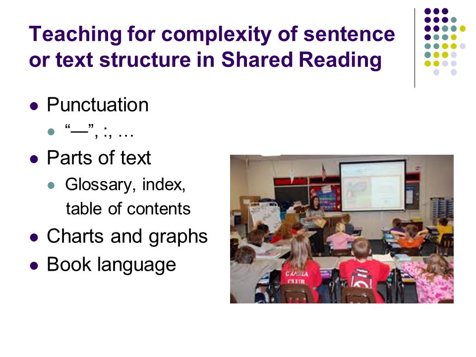 "Teaching for complexity of sentence or text structure in Shared Reading Punctuation ""—"", :, … Parts of text Glossary, index, table of contents Charts"