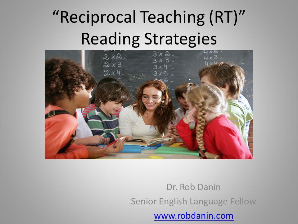 """Reciprocal Teaching (RT)"" Reading Strategies Dr. Rob Danin Senior English Language Fellow www.robdanin.com"