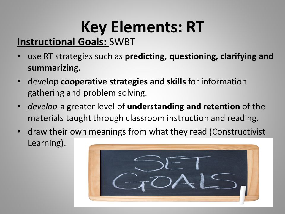 Key Elements: RT Instructional Goals: SWBT use RT strategies such as predicting, questioning, clarifying and summarizing. develop cooperative strategi