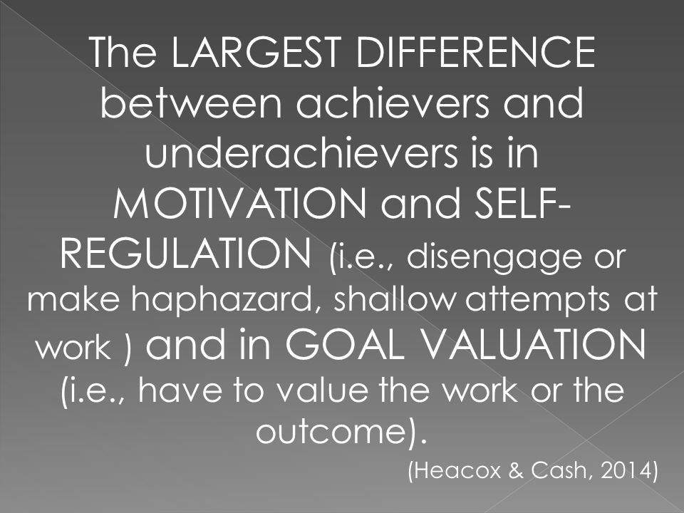 The LARGEST DIFFERENCE between achievers and underachievers is in MOTIVATION and SELF- REGULATION (i.e., disengage or make haphazard, shallow attempts at work ) and in GOAL VALUATION (i.e., have to value the work or the outcome).