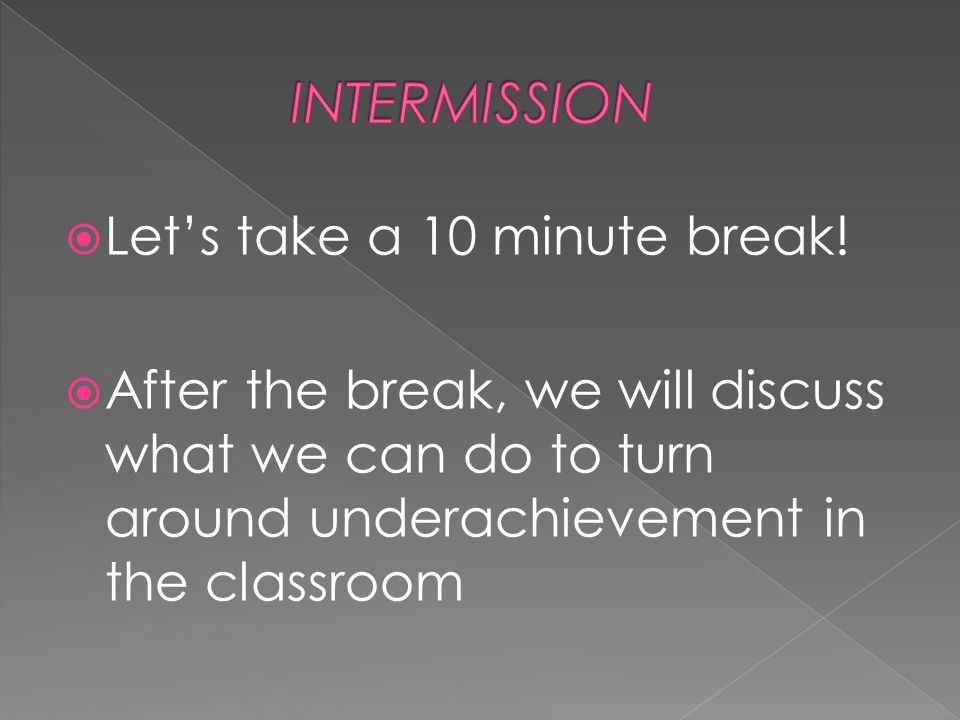 Let's take a 10 minute break!  After the break, we will discuss what we can do to turn around underachievement in the classroom