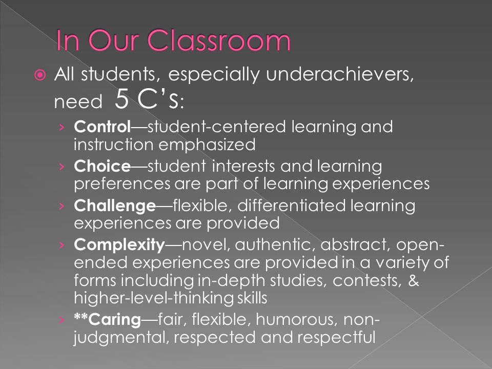  All students, especially underachievers, need 5 C's : › Control —student-centered learning and instruction emphasized › Choice —student interests and learning preferences are part of learning experiences › Challenge —flexible, differentiated learning experiences are provided › Complexity —novel, authentic, abstract, open- ended experiences are provided in a variety of forms including in-depth studies, contests, & higher-level-thinking skills › **Caring —fair, flexible, humorous, non- judgmental, respected and respectful