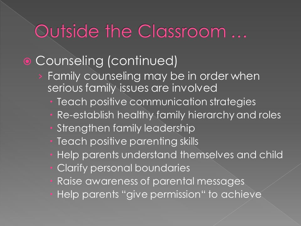  Counseling (continued) › Family counseling may be in order when serious family issues are involved  Teach positive communication strategies  Re-establish healthy family hierarchy and roles  Strengthen family leadership  Teach positive parenting skills  Help parents understand themselves and child  Clarify personal boundaries  Raise awareness of parental messages  Help parents give permission to achieve