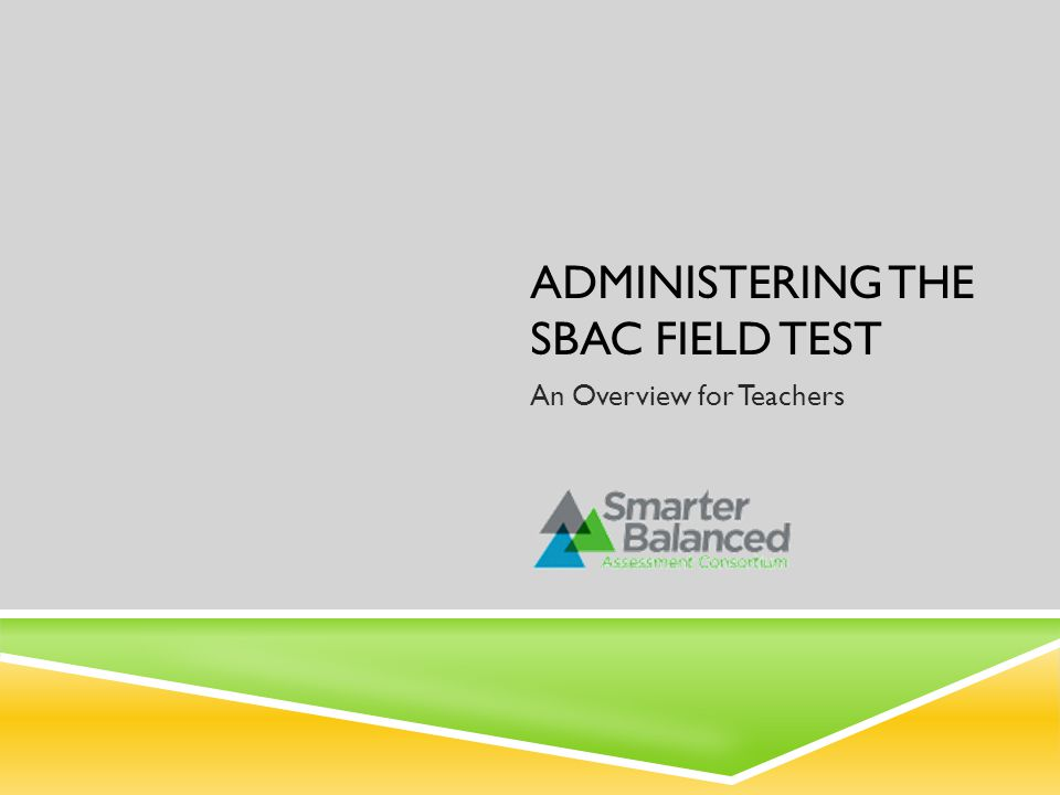 ADMINISTERING THE SBAC FIELD TEST An Overview for Teachers