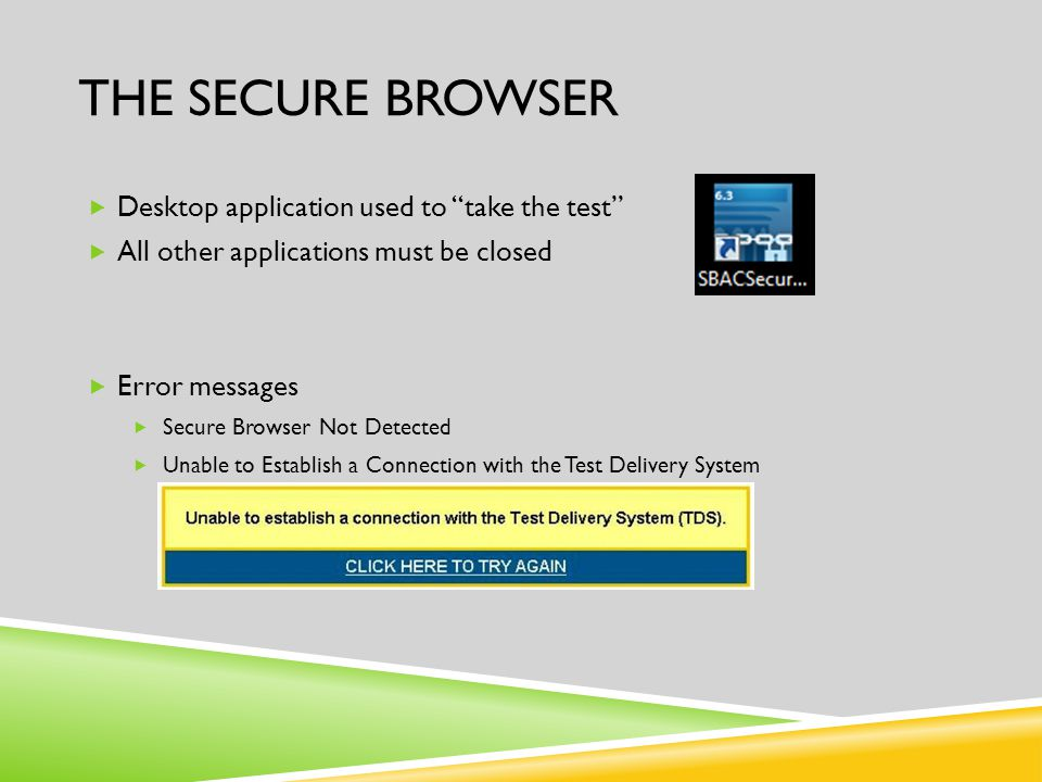 """THE SECURE BROWSER  Desktop application used to """"take the test""""  All other applications must be closed  Error messages  Secure Browser Not Detecte"""