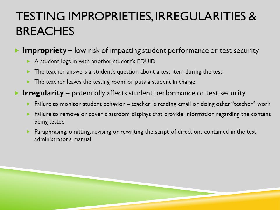 TESTING IMPROPRIETIES, IRREGULARITIES & BREACHES  Impropriety – low risk of impacting student performance or test security  A student logs in with another student's EDUID  The teacher answers a student's question about a test item during the test  The teacher leaves the testing room or puts a student in charge  Irregularity – potentially affects student performance or test security  Failure to monitor student behavior – teacher is reading email or doing other teacher work  Failure to remove or cover classroom displays that provide information regarding the content being tested  Paraphrasing, omitting, revising or rewriting the script of directions contained in the test administrator's manual