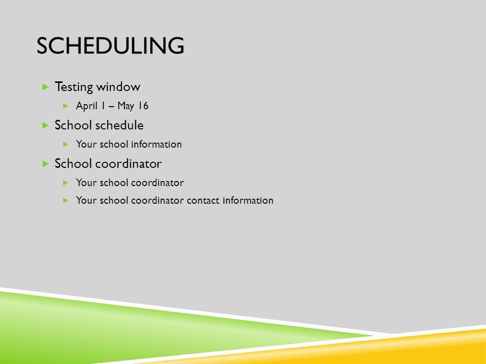 SCHEDULING  Testing window  April 1 – May 16  School schedule  Your school information  School coordinator  Your school coordinator  Your school coordinator contact information