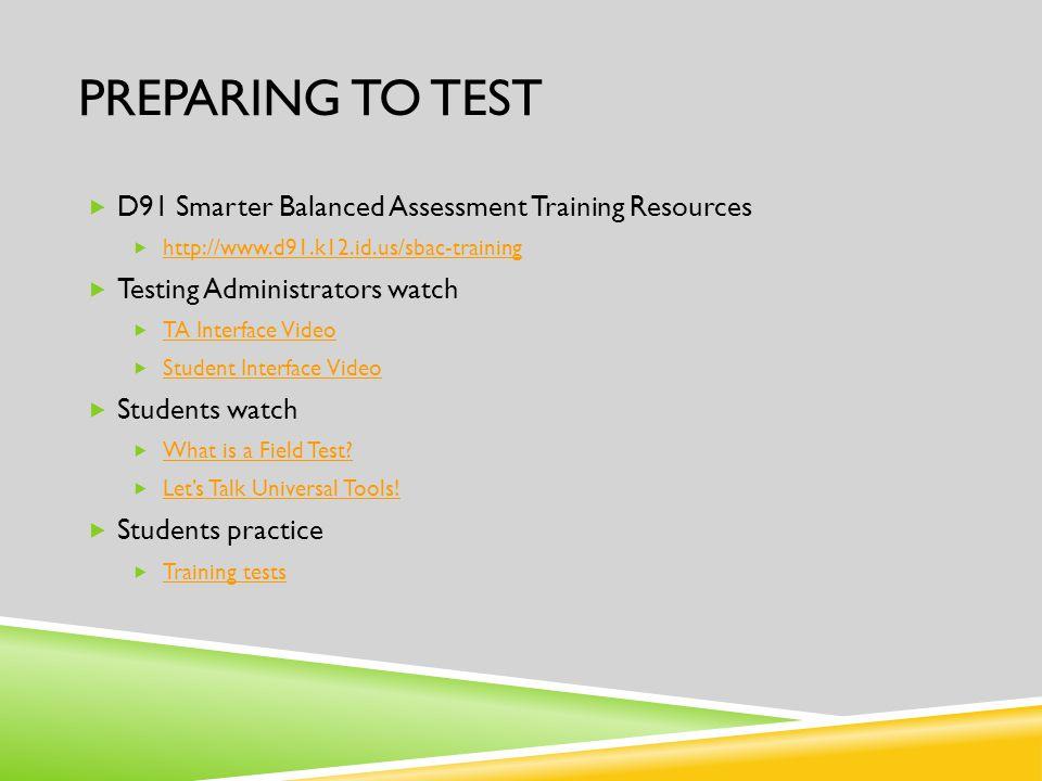 PREPARING TO TEST  D91 Smarter Balanced Assessment Training Resources  http://www.d91.k12.id.us/sbac-training http://www.d91.k12.id.us/sbac-training  Testing Administrators watch  TA Interface Video TA Interface Video  Student Interface Video Student Interface Video  Students watch  What is a Field Test.