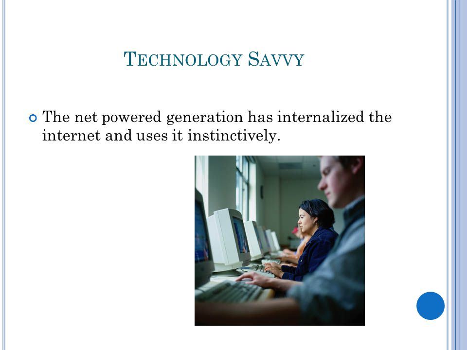 T ECHNOLOGY S AVVY The net powered generation has internalized the internet and uses it instinctively.