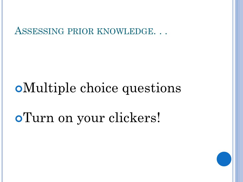 A SSESSING PRIOR KNOWLEDGE... Multiple choice questions Turn on your clickers!