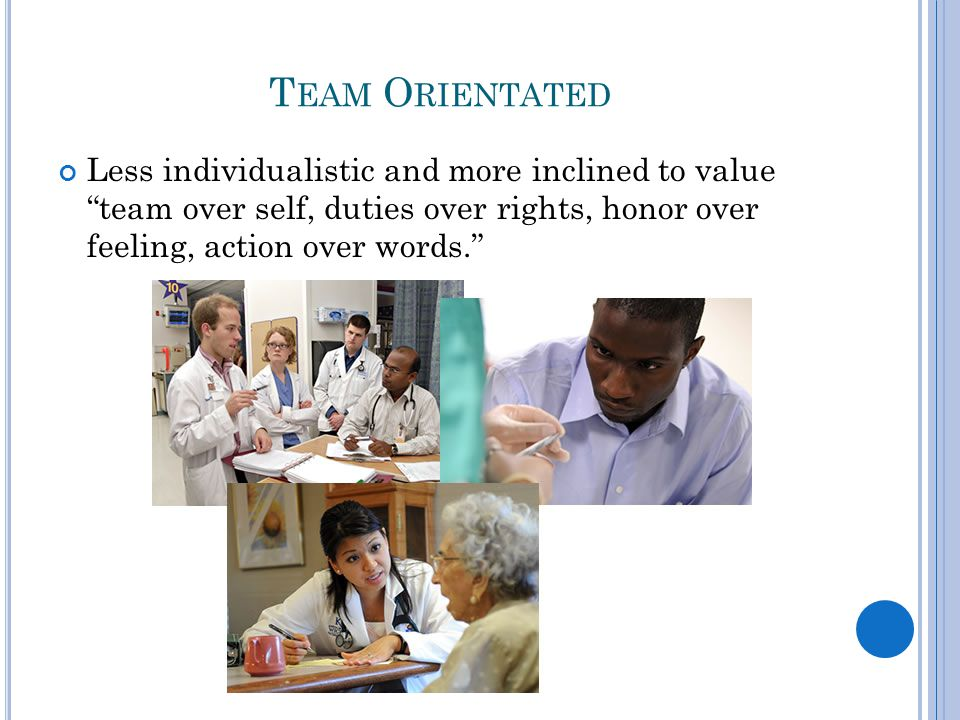 T EAM O RIENTATED Less individualistic and more inclined to value team over self, duties over rights, honor over feeling, action over words.