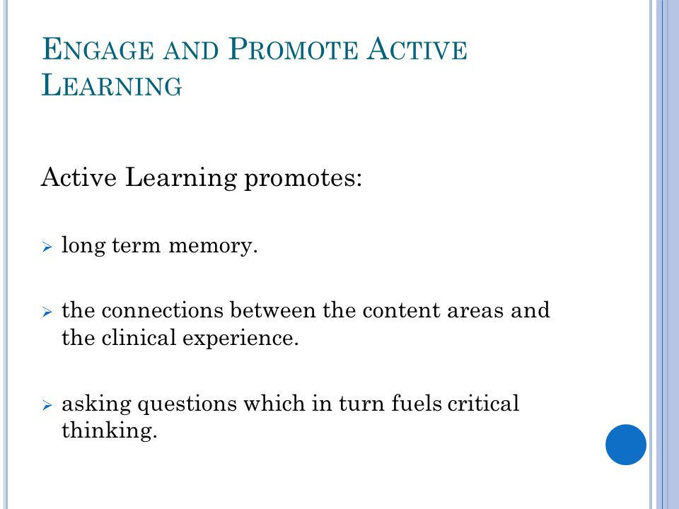 E NGAGE AND P ROMOTE A CTIVE L EARNING Active Learning promotes:  long term memory.