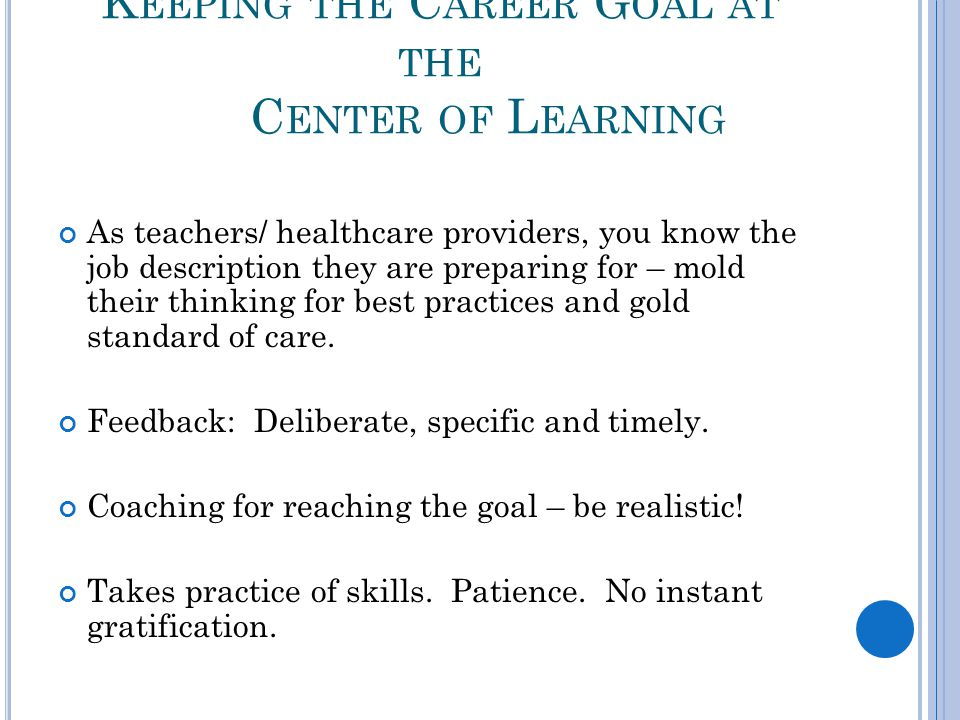 K EEPING THE C AREER G OAL AT THE C ENTER OF L EARNING As teachers/ healthcare providers, you know the job description they are preparing for – mold their thinking for best practices and gold standard of care.