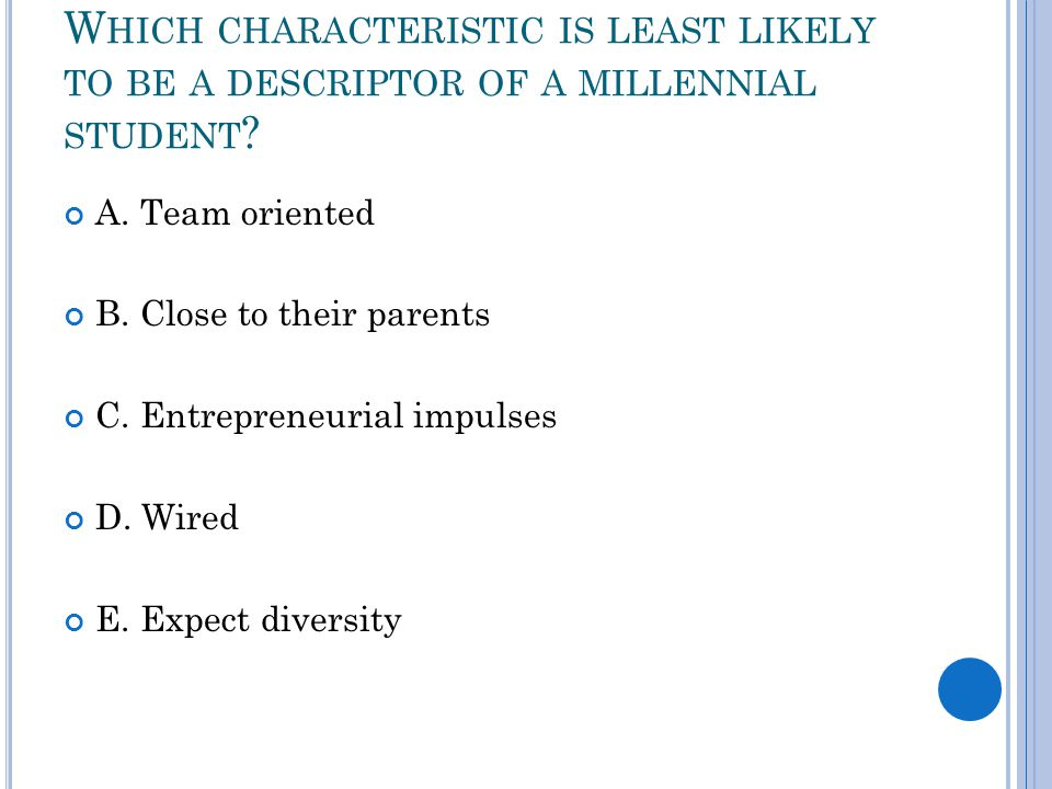 W HICH CHARACTERISTIC IS LEAST LIKELY TO BE A DESCRIPTOR OF A MILLENNIAL STUDENT .