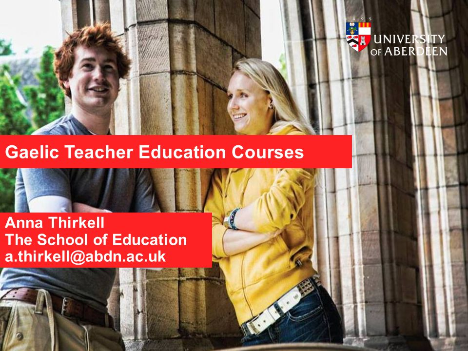 Gaelic Teacher Education Courses Anna Thirkell The School of Education a.thirkell@abdn.ac.uk