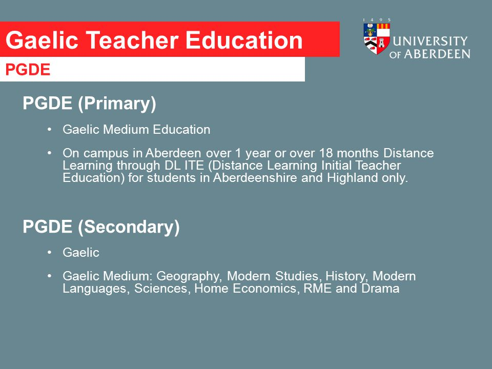 Gaelic Teacher Education PGDE (Primary) Gaelic Medium Education On campus in Aberdeen over 1 year or over 18 months Distance Learning through DL ITE (Distance Learning Initial Teacher Education) for students in Aberdeenshire and Highland only.