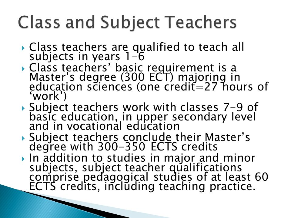  Class teachers are qualified to teach all subjects in years 1-6  Class teachers' basic requirement is a Master's degree (300 ECT) majoring in education sciences (one credit=27 hours of 'work')  Subject teachers work with classes 7-9 of basic education, in upper secondary level and in vocational education  Subject teachers conclude their Master's degree with 300-350 ECTS credits  In addition to studies in major and minor subjects, subject teacher qualifications comprise pedagogical studies of at least 60 ECTS credits, including teaching practice.