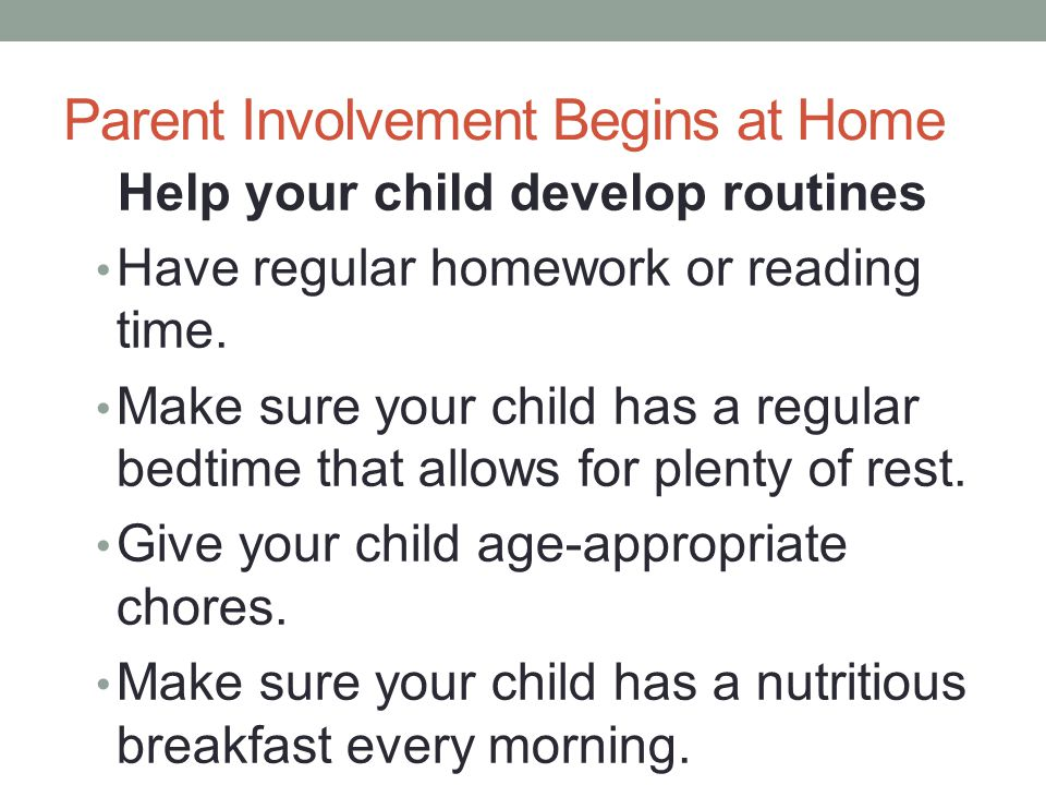 Parent Involvement Begins at Home Help your child develop routines Have regular homework or reading time.