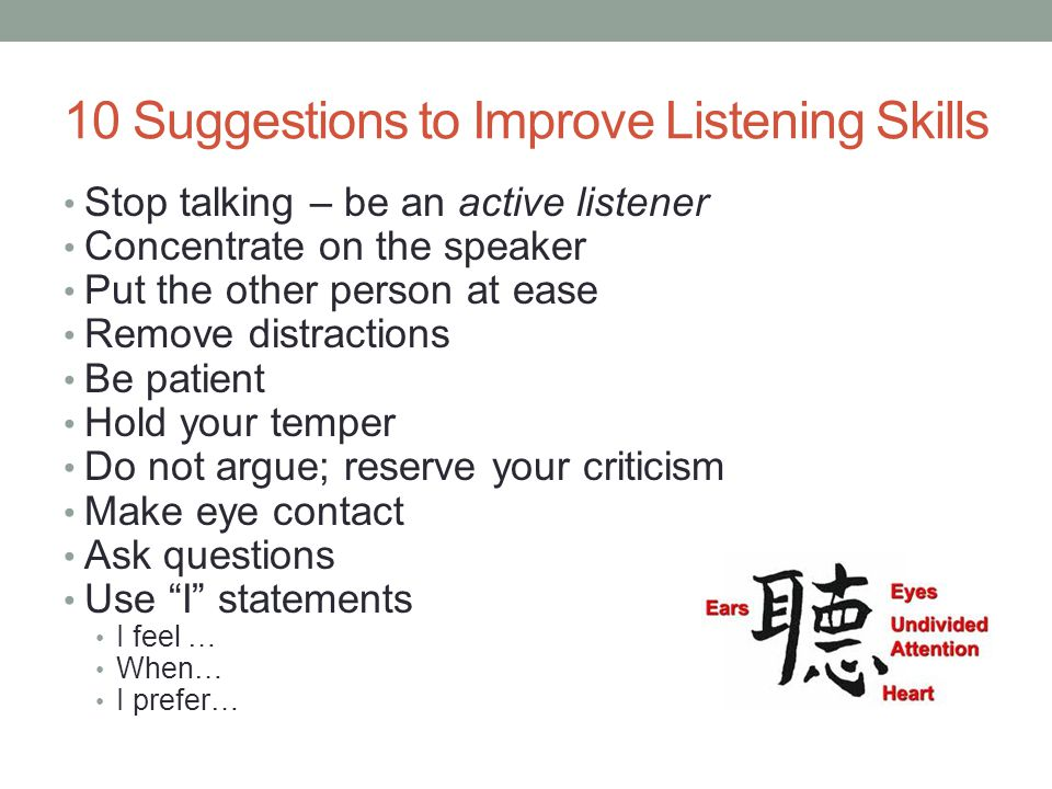10 Suggestions to Improve Listening Skills Stop talking – be an active listener Concentrate on the speaker Put the other person at ease Remove distractions Be patient Hold your temper Do not argue; reserve your criticism Make eye contact Ask questions Use I statements I feel … When… I prefer…