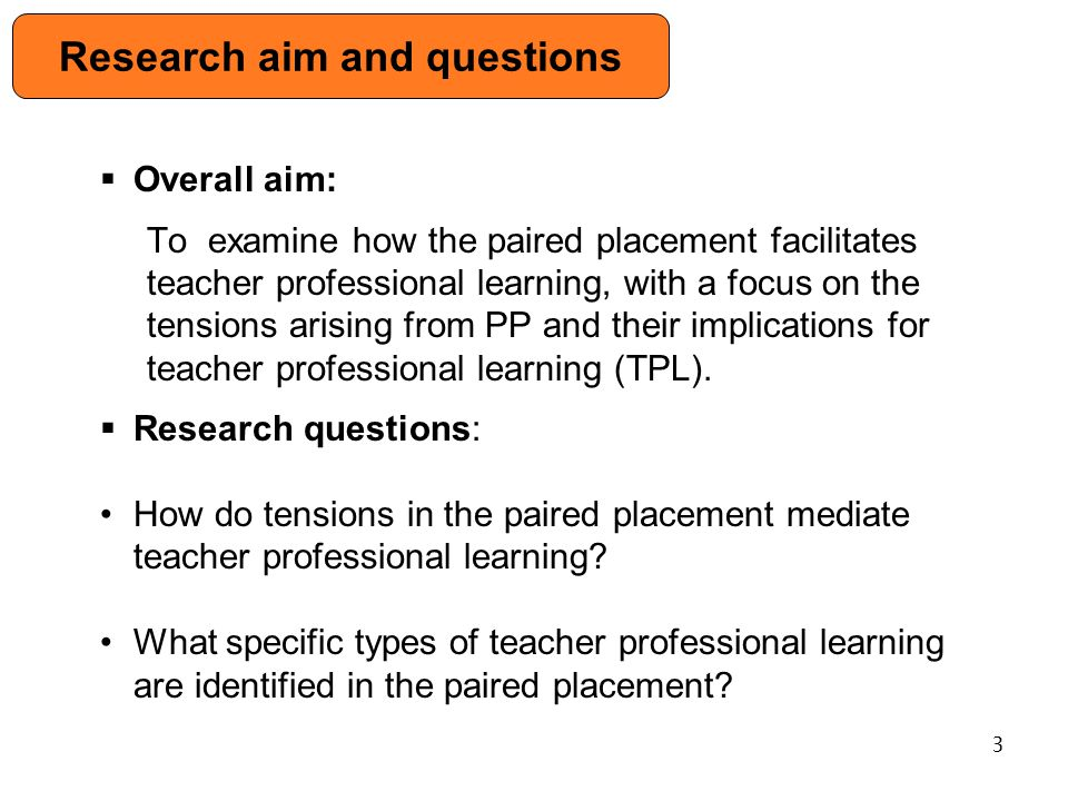  Overall aim: To examine how the paired placement facilitates teacher professional learning, with a focus on the tensions arising from PP and their implications for teacher professional learning (TPL).