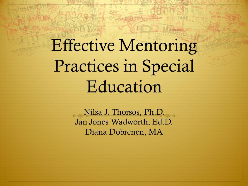 Effective Mentoring Practices in Special Education Nilsa J. Thorsos, Ph.D. Jan Jones Wadworth, Ed.D. Diana Dobrenen, MA