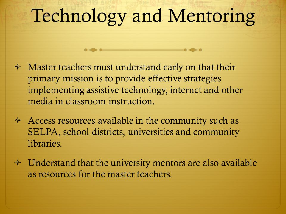 Technology and Mentoring  Master teachers must understand early on that their primary mission is to provide effective strategies implementing assistive technology, internet and other media in classroom instruction.
