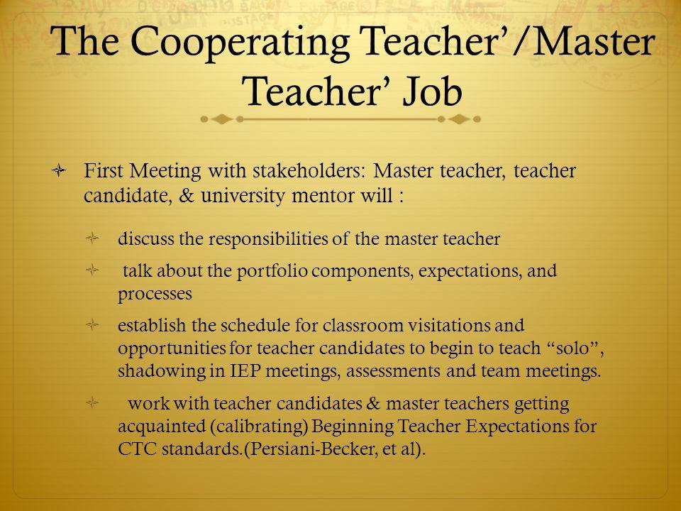 The Cooperating Teacher'/Master Teacher' Job  First Meeting with stakeholders: Master teacher, teacher candidate, & university mentor will :  discus
