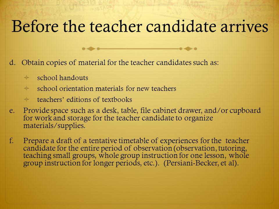 Before the teacher candidate arrives d. Obtain copies of material for the teacher candidates such as:  school handouts  school orientation materials