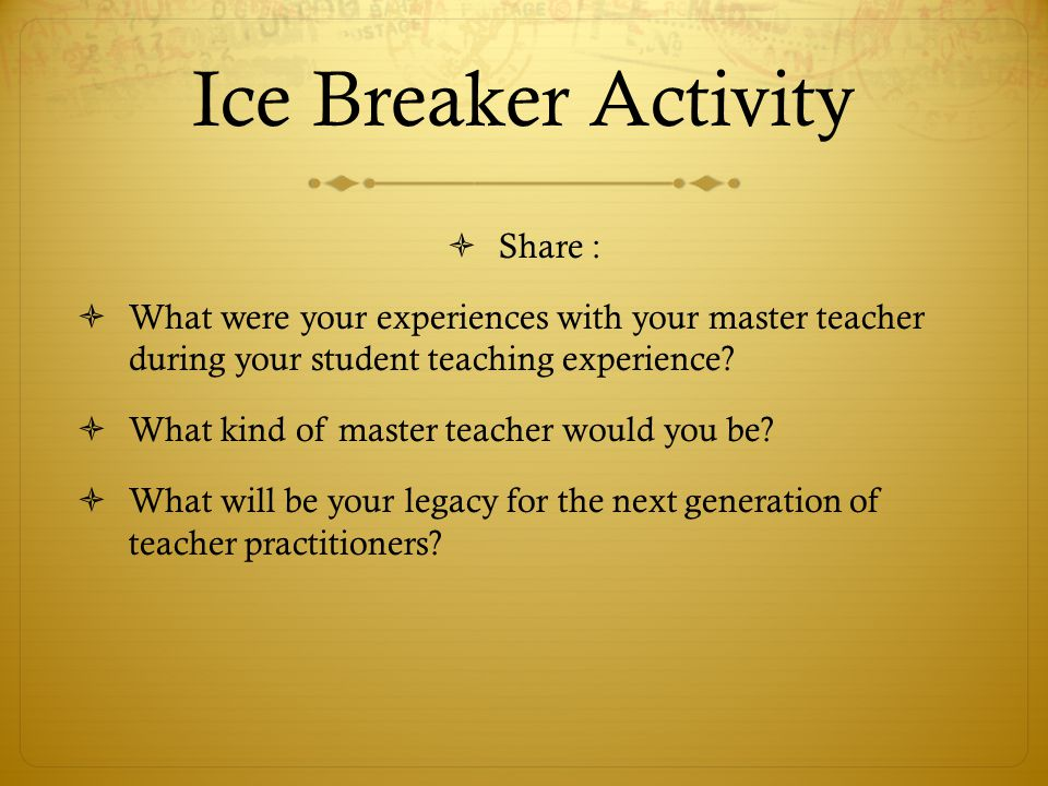 Ice Breaker Activity  Share :  What were your experiences with your master teacher during your student teaching experience.