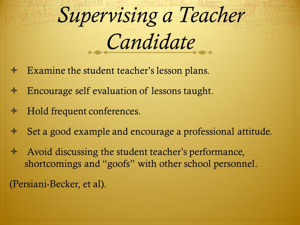 Supervising a Teacher Candidate  Examine the student teacher's lesson plans.  Encourage self evaluation of lessons taught.  Hold frequent conferenc