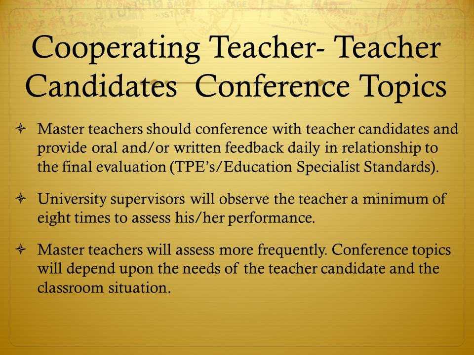 Cooperating Teacher- Teacher Candidates Conference Topics  Master teachers should conference with teacher candidates and provide oral and/or written feedback daily in relationship to the final evaluation (TPE's/Education Specialist Standards).